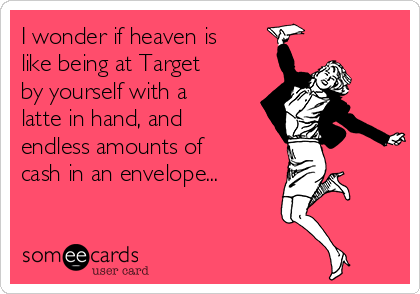 i-wonder-if-heaven-is-like-being-at-target-by-yourself-with-a-latte-in-hand-and-endless-amounts-of-cash-in-an-envelope-18d50